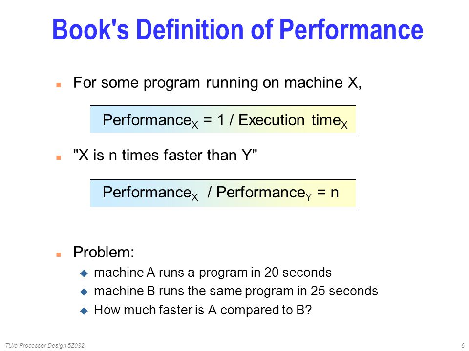 TU/e Processor Design 5Z0326 n For some program running on machine X, Performance X = 1 / Execution time X n X is n times faster than Y Performance X / Performance Y = n n Problem: u machine A runs a program in 20 seconds u machine B runs the same program in 25 seconds u How much faster is A compared to B.