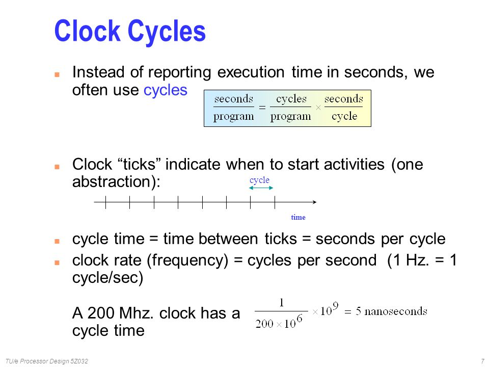 "TU/e Processor Design 5Z0327 Clock Cycles n Instead of reporting execution time in seconds, we often use cycles n Clock ""ticks"" indicate when to start"