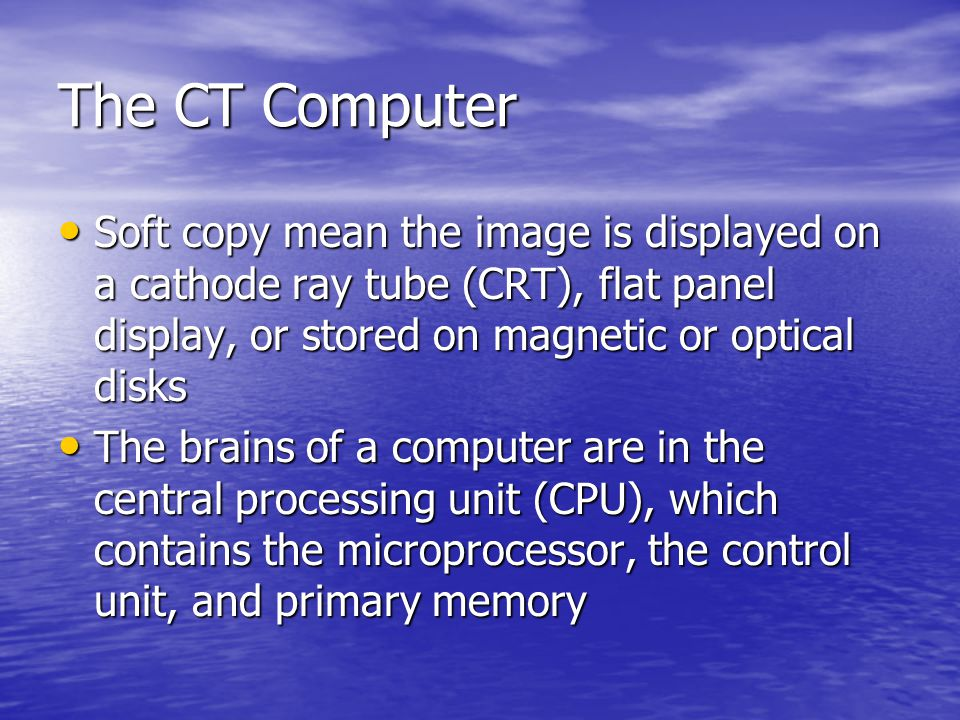 Image Display All CT images are digital and formatted as a matrix All CT images are digital and formatted as a matrix A matrix is an orderly array of cells fashioned in rows and columns A matrix is an orderly array of cells fashioned in rows and columns Current CT images produce 512x512 and 1024x1024 matrices Current CT images produce 512x512 and 1024x1024 matrices A 1024x1024 image is reconstructed from 1,048,576 simultaneous equations into 1,048,576 matrix cells A 1024x1024 image is reconstructed from 1,048,576 simultaneous equations into 1,048,576 matrix cells
