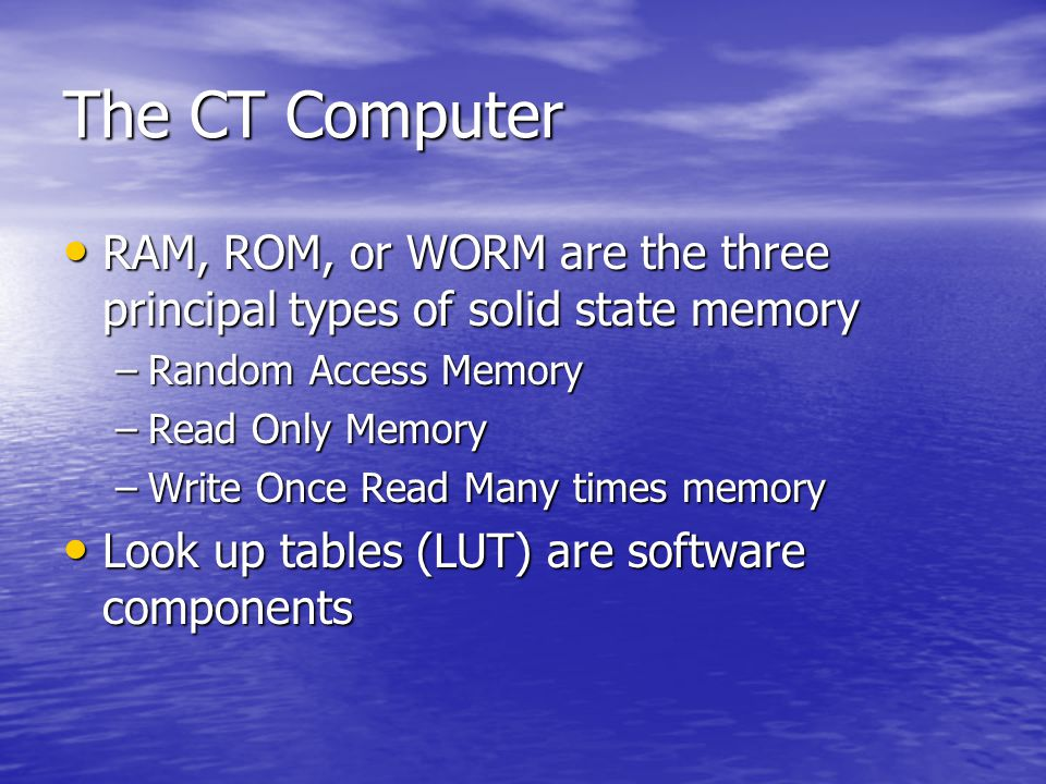 The CT Computer Primary memory exists as read only memory or random access memory to store data as it is used in computations Primary memory exists as read only memory or random access memory to store data as it is used in computations Primary memory may be on the CPU or on an additional circuit board Primary memory may be on the CPU or on an additional circuit board Primary memory is solid state, made of silicon (semiconductor) technology, and very fast but limited in size Primary memory is solid state, made of silicon (semiconductor) technology, and very fast but limited in size