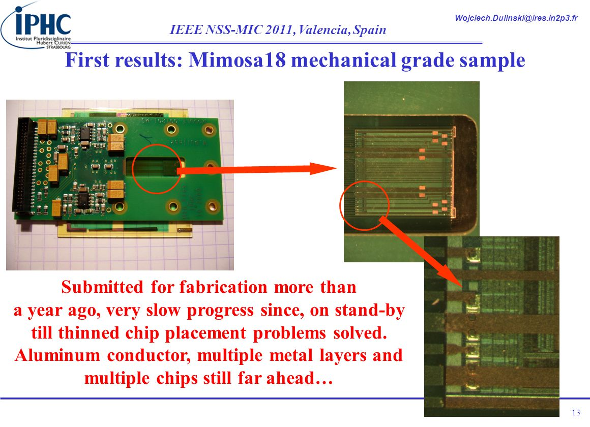 Wojciech.Dulinski@ires.in2p3.fr IEEE NSS-MIC 2011, Valencia, Spain 13 First results: Mimosa18 mechanical grade sample Submitted for fabrication more than a year ago, very slow progress since, on stand-by till thinned chip placement problems solved.