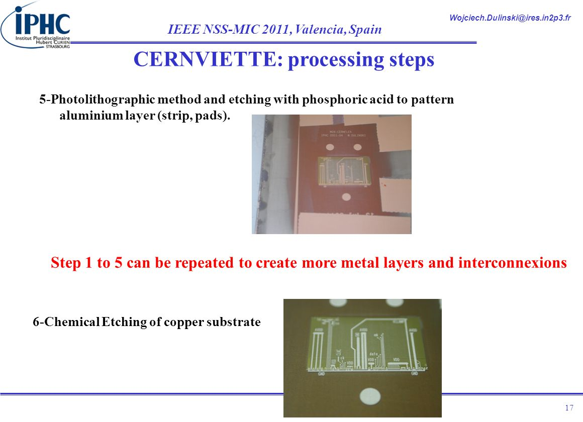 Wojciech.Dulinski@ires.in2p3.fr IEEE NSS-MIC 2011, Valencia, Spain 17 5-Photolithographic method and etching with phosphoric acid to pattern aluminium layer (strip, pads).
