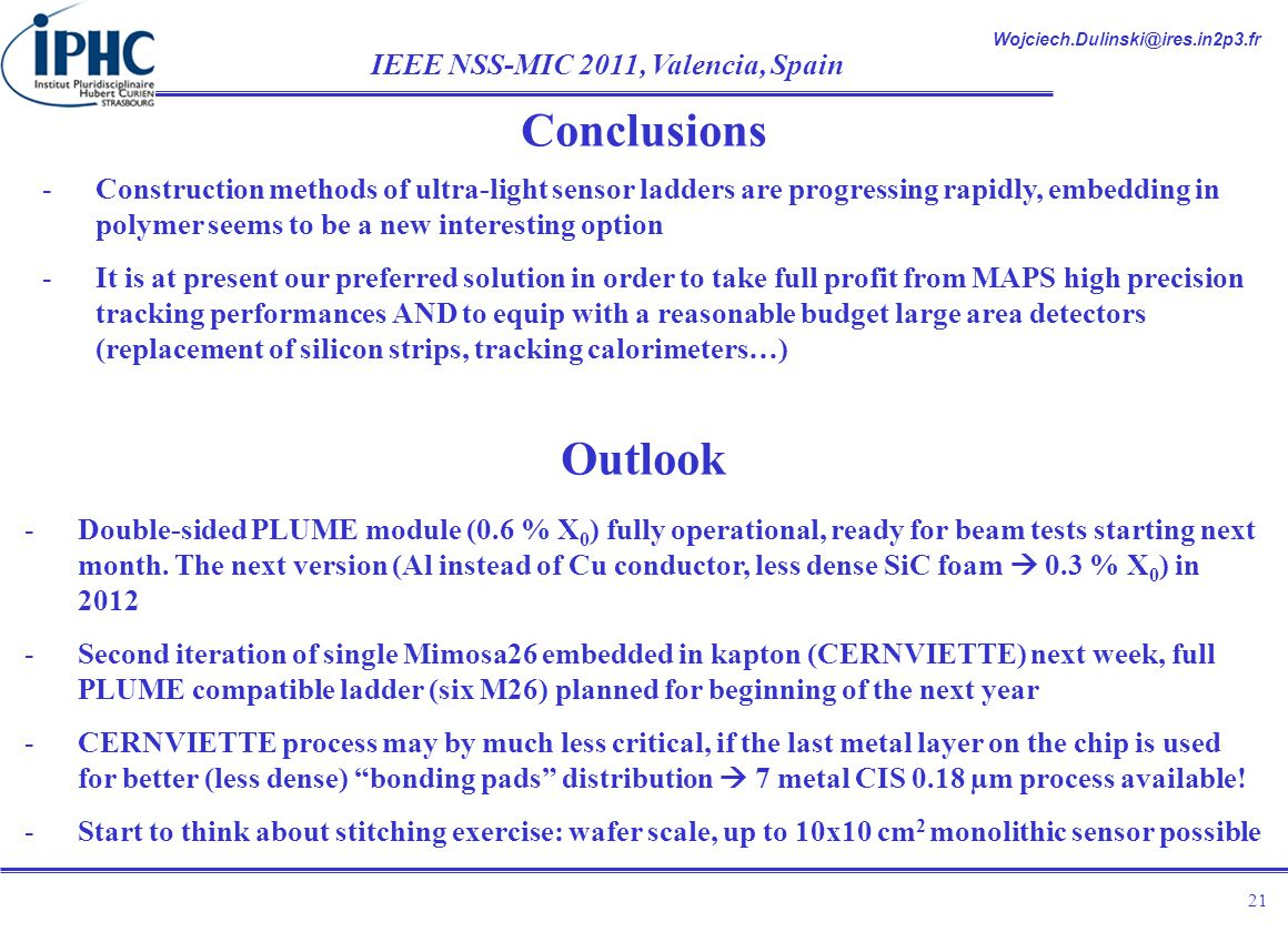 Wojciech.Dulinski@ires.in2p3.fr IEEE NSS-MIC 2011, Valencia, Spain 21 -Construction methods of ultra-light sensor ladders are progressing rapidly, embedding in polymer seems to be a new interesting option -It is at present our preferred solution in order to take full profit from MAPS high precision tracking performances AND to equip with a reasonable budget large area detectors (replacement of silicon strips, tracking calorimeters…) Conclusions Outlook -Double-sided PLUME module (0.6 % X 0 ) fully operational, ready for beam tests starting next month.