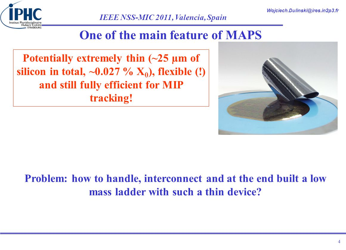 Wojciech.Dulinski@ires.in2p3.fr IEEE NSS-MIC 2011, Valencia, Spain 4 Potentially extremely thin (~25 µm of silicon in total, ~0.027 % X 0 ), flexible (!) and still fully efficient for MIP tracking.