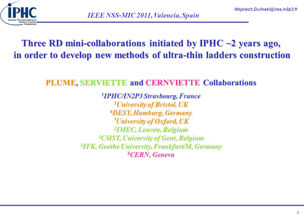 Wojciech.Dulinski@ires.in2p3.fr IEEE NSS-MIC 2011, Valencia, Spain 6 Three RD mini-collaborations initiated by IPHC ~2 years ago, in order to develop new methods of ultra-thin ladders construction PLUME, SERVIETTE and CERNVIETTE Collaborations 1 IPHC/IN2P3 Strasbourg, France 5 University of Bristol, UK 6 DESY, Hamburg, Germany 7 University of Oxford, UK 2 IMEC, Leuven, Belgium 3 CMST, University of Gent, Belgium 4 IFK, Goethe University, Frankfurt/M, Germany 8 CERN, Geneva