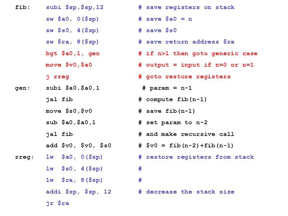 fib: subi $sp,$sp,12 # save registers on stack sw $a0, 0($sp) # save $a0 = n sw $s0, 4($sp) # save $s0 sw $ra, 8($sp) # save return address $ra bgt $a
