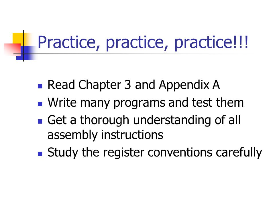 Practice, practice, practice!!! Read Chapter 3 and Appendix A Write many programs and test them Get a thorough understanding of all assembly instructi