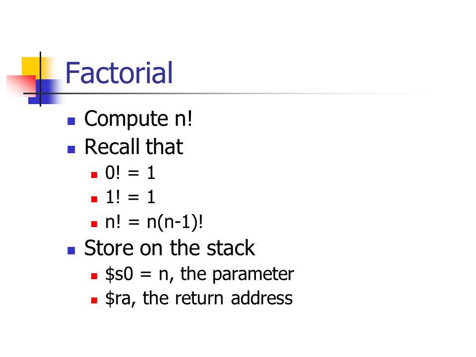 Factorial Compute n! Recall that 0! = 1 1! = 1 n! = n(n-1)! Store on the stack $s0 = n, the parameter $ra, the return address