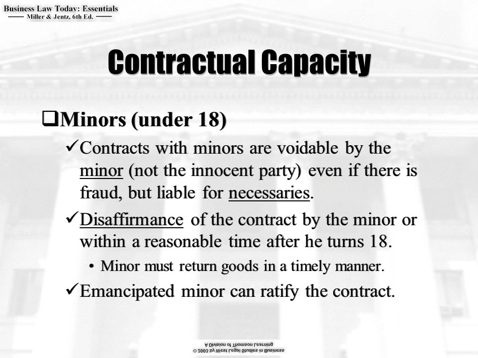 Contractual Capacity  Minors (under 18) Contracts with minors are voidable by the minor (not the innocent party) even if there is fraud, but liable f