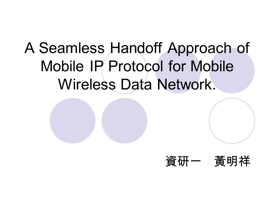 A Seamless Handoff Approach of Mobile IP Protocol for Mobile Wireless Data Network. 資研一 黃明祥