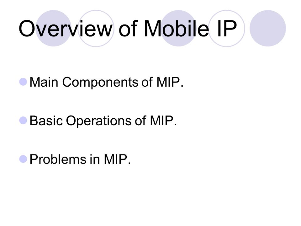 Overview of Mobile IP Main Components of MIP. Basic Operations of MIP. Problems in MIP.