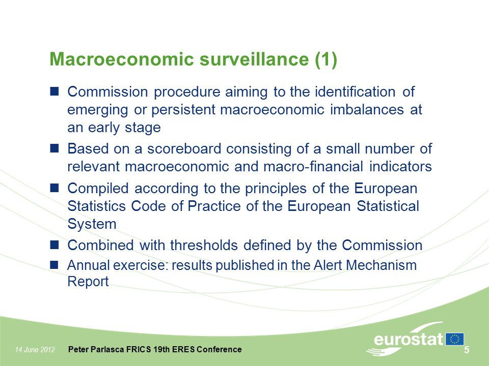 14 June 2012 Peter Parlasca FRICS 19th ERES Conference Macroeconomic surveillance (2) MIP scoreboard indicators should not be regarded as either policy targets or policy instruments their interpretation should be supplemented by economic judgment and country-specific expertise The composition of the MIP scoreboard indicators may evolve over time First Alert Mechanism Report published on 14 th February Together with Eurostat news release: Macroeconomic Imbalance Procedure Scoreboard - Eurostat indicators to support the detection of macroeconomic imbalances 6
