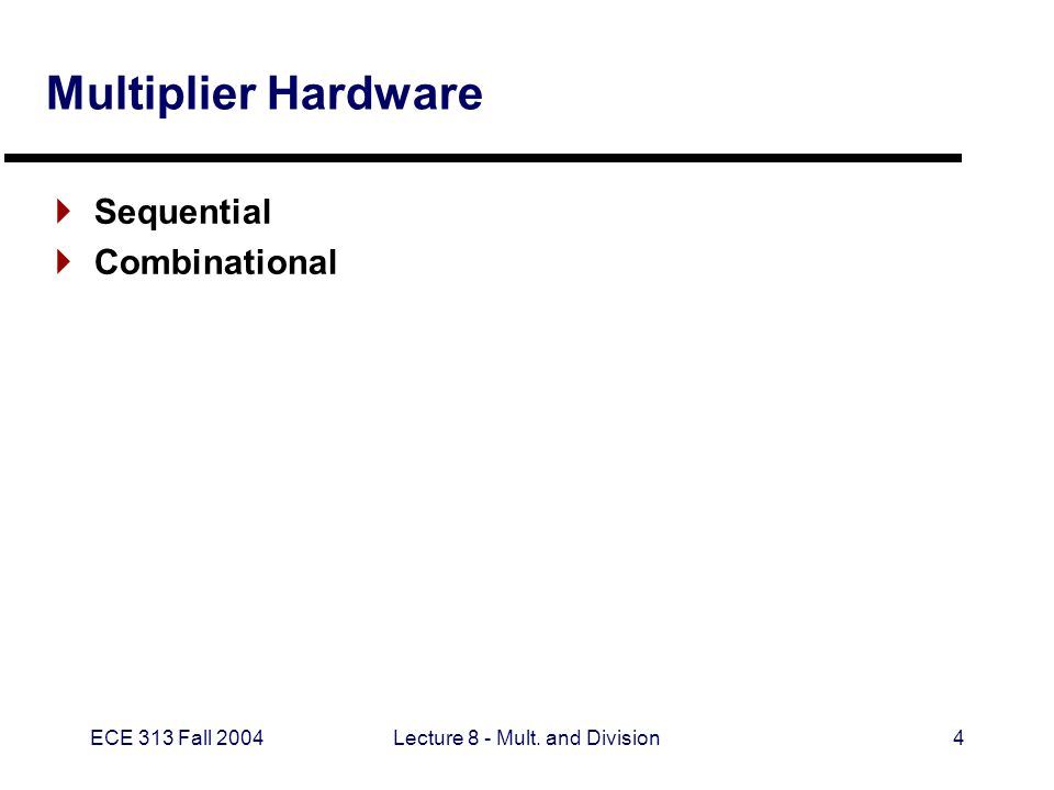 ECE 313 Fall 2004Lecture 8 - Mult. and Division4 Multiplier Hardware  Sequential  Combinational