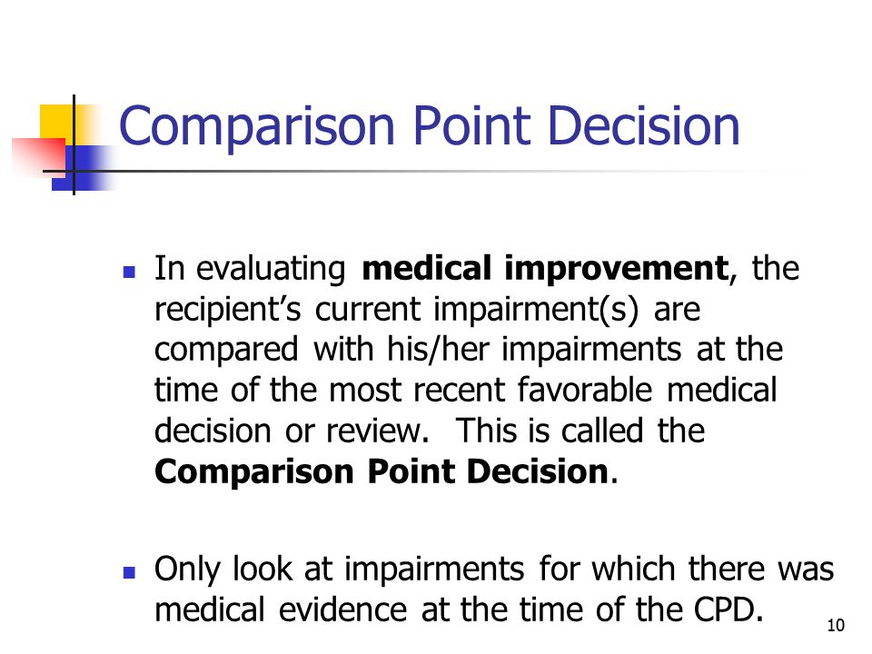 10 Comparison Point Decision In evaluating medical improvement, the recipient's current impairment(s) are compared with his/her impairments at the tim