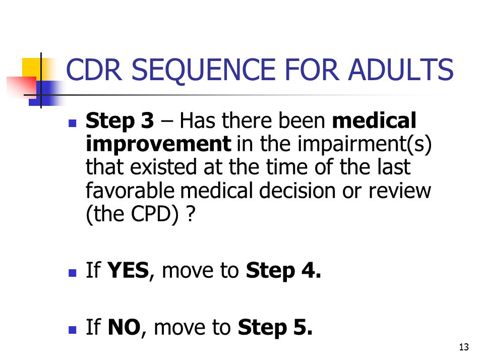 13 CDR SEQUENCE FOR ADULTS Step 3 – Has there been medical improvement in the impairment(s) that existed at the time of the last favorable medical dec