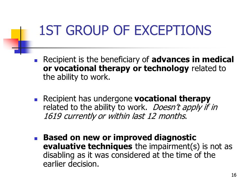 16 1ST GROUP OF EXCEPTIONS Recipient is the beneficiary of advances in medical or vocational therapy or technology related to the ability to work. Rec