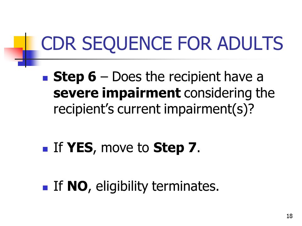 18 CDR SEQUENCE FOR ADULTS Step 6 – Does the recipient have a severe impairment considering the recipient's current impairment(s)? If YES, move to Ste