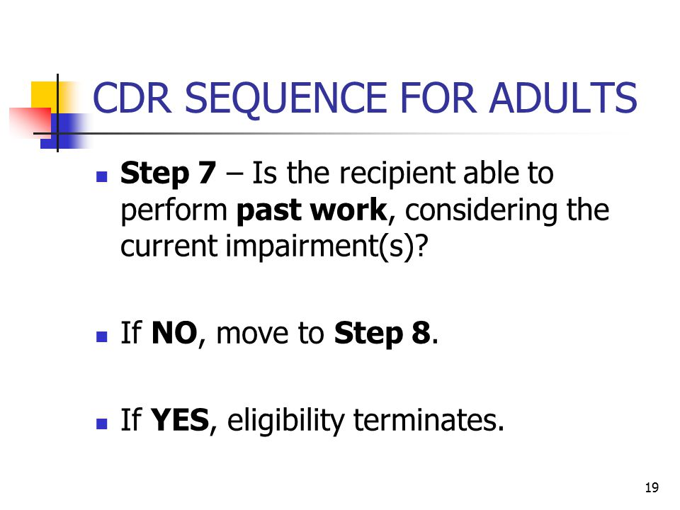19 CDR SEQUENCE FOR ADULTS Step 7 – Is the recipient able to perform past work, considering the current impairment(s)? If NO, move to Step 8. If YES,