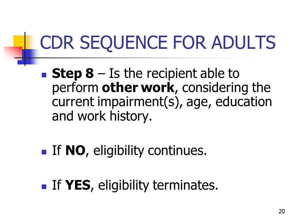 20 CDR SEQUENCE FOR ADULTS Step 8 – Is the recipient able to perform other work, considering the current impairment(s), age, education and work histor