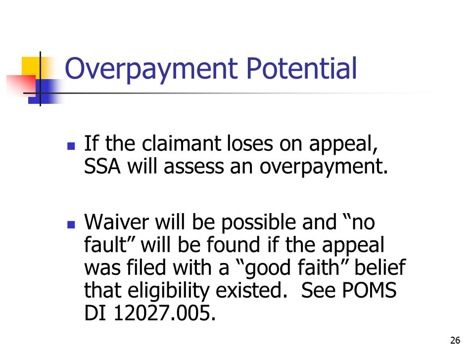 "26 Overpayment Potential If the claimant loses on appeal, SSA will assess an overpayment. Waiver will be possible and ""no fault"" will be found if the"