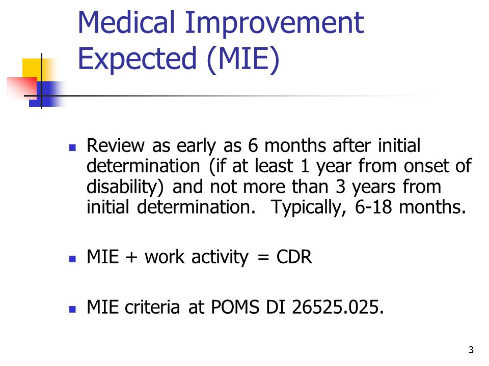 3 Medical Improvement Expected (MIE) Review as early as 6 months after initial determination (if at least 1 year from onset of disability) and not mor