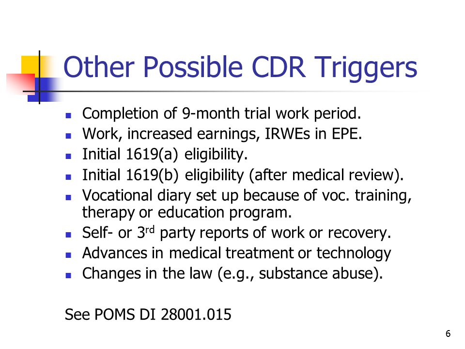 6 Other Possible CDR Triggers Completion of 9-month trial work period. Work, increased earnings, IRWEs in EPE. Initial 1619(a) eligibility. Initial 16