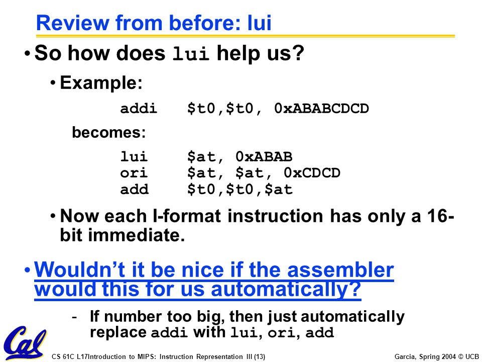 CS 61C L17Introduction to MIPS: Instruction Representation III (13) Garcia, Spring 2004 © UCB Review from before: lui So how does lui help us.