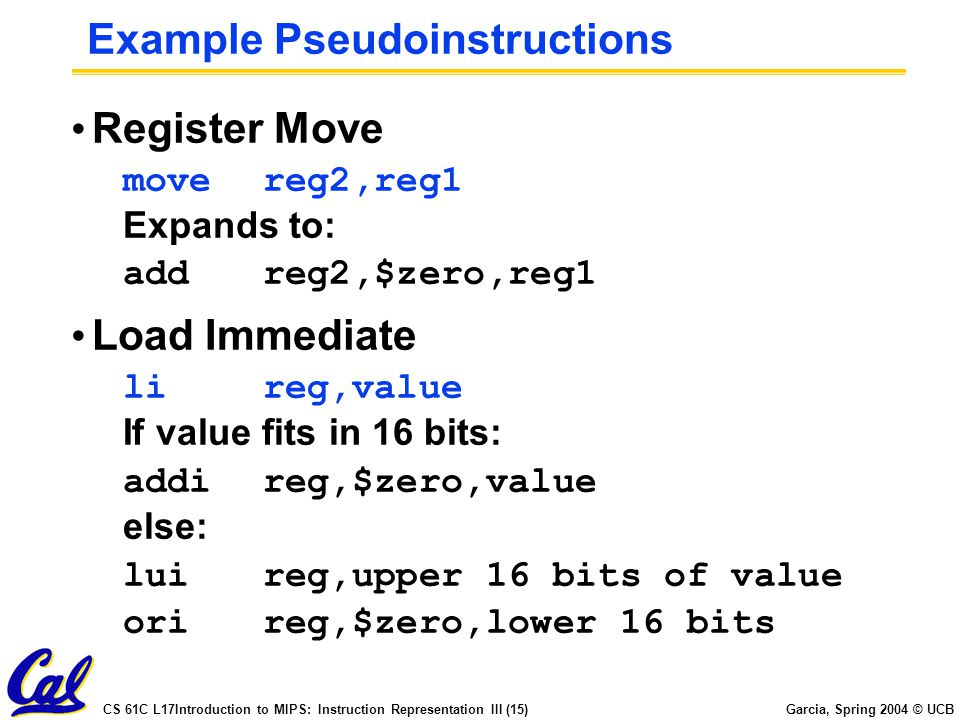 CS 61C L17Introduction to MIPS: Instruction Representation III (15) Garcia, Spring 2004 © UCB Example Pseudoinstructions Register Move movereg2,reg1 Expands to: addreg2,$zero,reg1 Load Immediate lireg,value If value fits in 16 bits: addireg,$zero,value else: luireg,upper 16 bits of value orireg,$zero,lower 16 bits