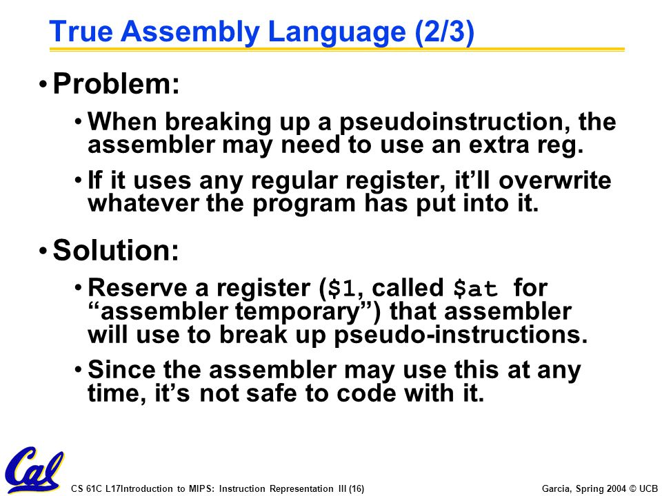 CS 61C L17Introduction to MIPS: Instruction Representation III (16) Garcia, Spring 2004 © UCB True Assembly Language (2/3) Problem: When breaking up a pseudoinstruction, the assembler may need to use an extra reg.