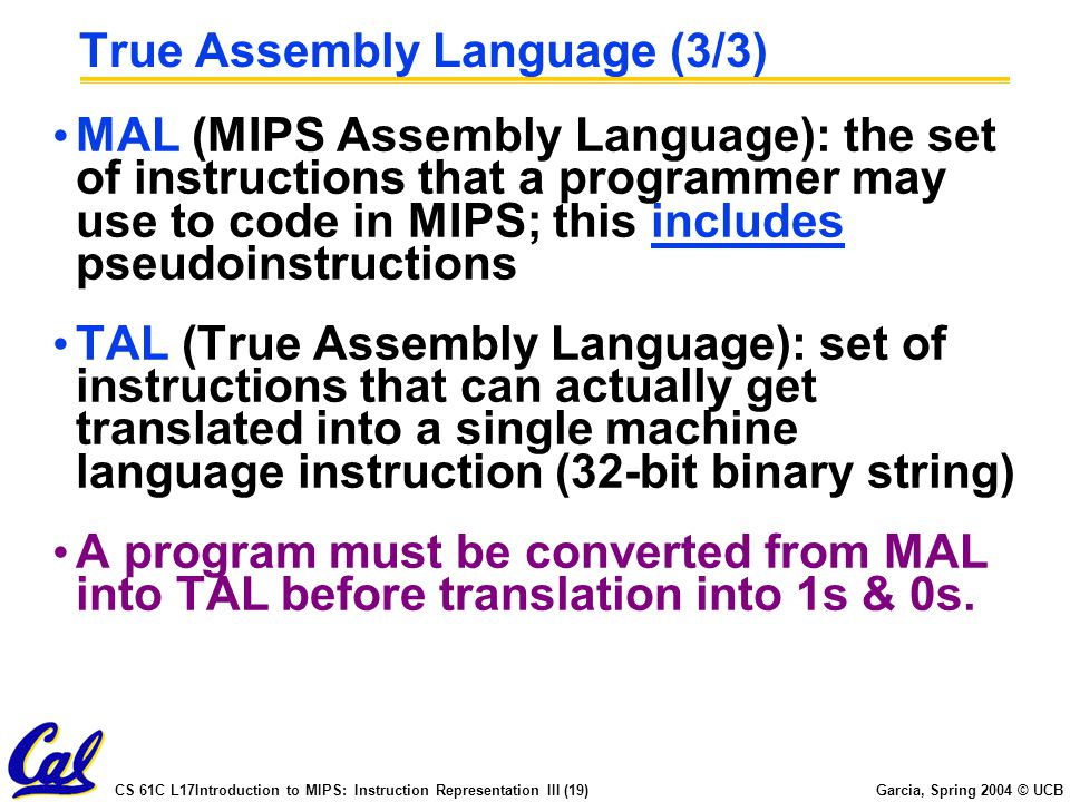CS 61C L17Introduction to MIPS: Instruction Representation III (19) Garcia, Spring 2004 © UCB True Assembly Language (3/3) MAL (MIPS Assembly Language): the set of instructions that a programmer may use to code in MIPS; this includes pseudoinstructions TAL (True Assembly Language): set of instructions that can actually get translated into a single machine language instruction (32-bit binary string) A program must be converted from MAL into TAL before translation into 1s & 0s.