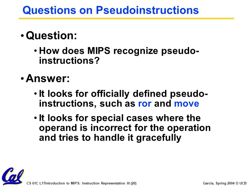 CS 61C L17Introduction to MIPS: Instruction Representation III (20) Garcia, Spring 2004 © UCB Questions on Pseudoinstructions Question: How does MIPS recognize pseudo- instructions.