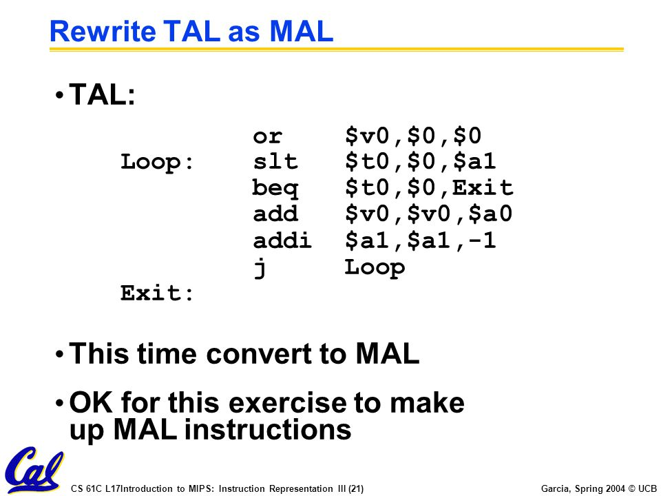 CS 61C L17Introduction to MIPS: Instruction Representation III (21) Garcia, Spring 2004 © UCB Rewrite TAL as MAL TAL: or $v0,$0,$0 Loop:slt $t0,$0,$a1 beq $t0,$0,Exit add $v0,$v0,$a0 addi $a1,$a1,-1 j Loop Exit: This time convert to MAL OK for this exercise to make up MAL instructions