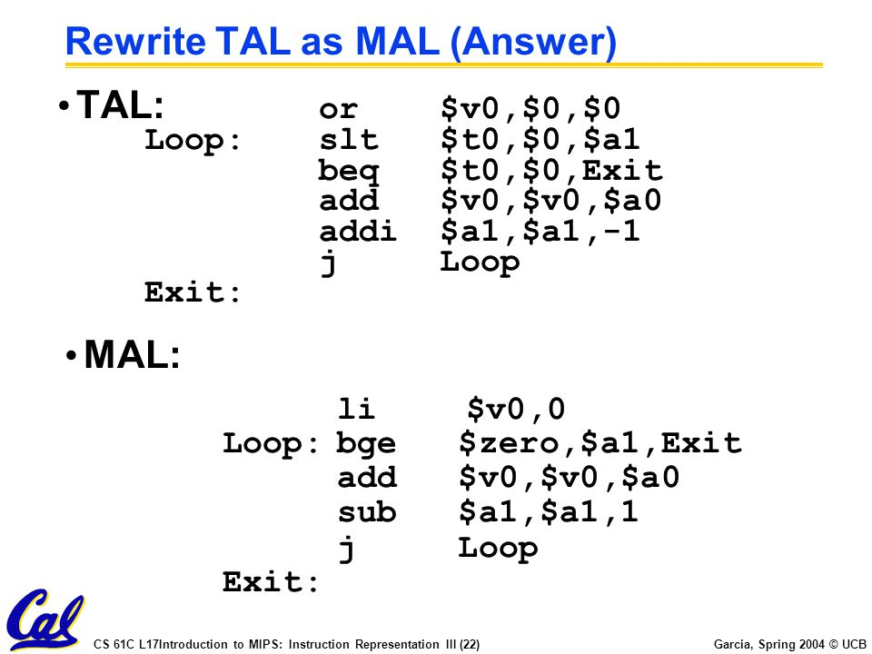 CS 61C L17Introduction to MIPS: Instruction Representation III (22) Garcia, Spring 2004 © UCB Rewrite TAL as MAL (Answer) TAL: or $v0,$0,$0 Loop:slt $t0,$0,$a1 beq $t0,$0,Exit add $v0,$v0,$a0 addi $a1,$a1,-1 j Loop Exit: MAL: li $v0,0 Loop:bge $zero,$a1,Exit add $v0,$v0,$a0 sub $a1,$a1,1 j Loop Exit: