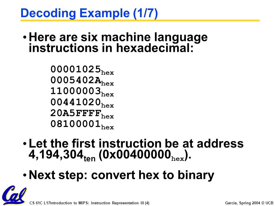 CS 61C L17Introduction to MIPS: Instruction Representation III (4) Garcia, Spring 2004 © UCB Decoding Example (1/7) Here are six machine language instructions in hexadecimal: 00001025 hex 0005402A hex 11000003 hex 00441020 hex 20A5FFFF hex 08100001 hex Let the first instruction be at address 4,194,304 ten (0x00400000 hex ).