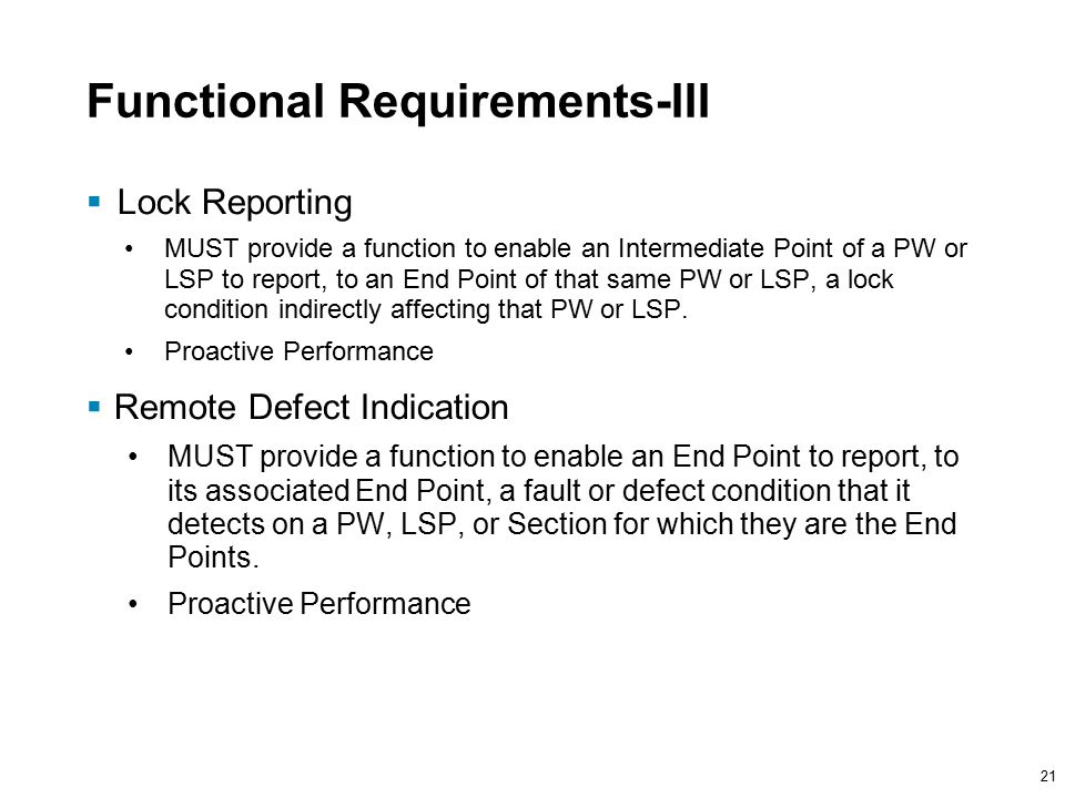 21 Functional Requirements-III  Lock Reporting MUST provide a function to enable an Intermediate Point of a PW or LSP to report, to an End Point of that same PW or LSP, a lock condition indirectly affecting that PW or LSP.