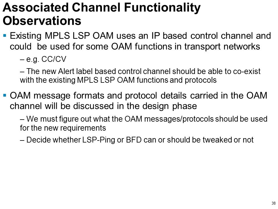38 Associated Channel Functionality Observations  Existing MPLS LSP OAM uses an IP based control channel and could be used for some OAM functions in transport networks – e.g.
