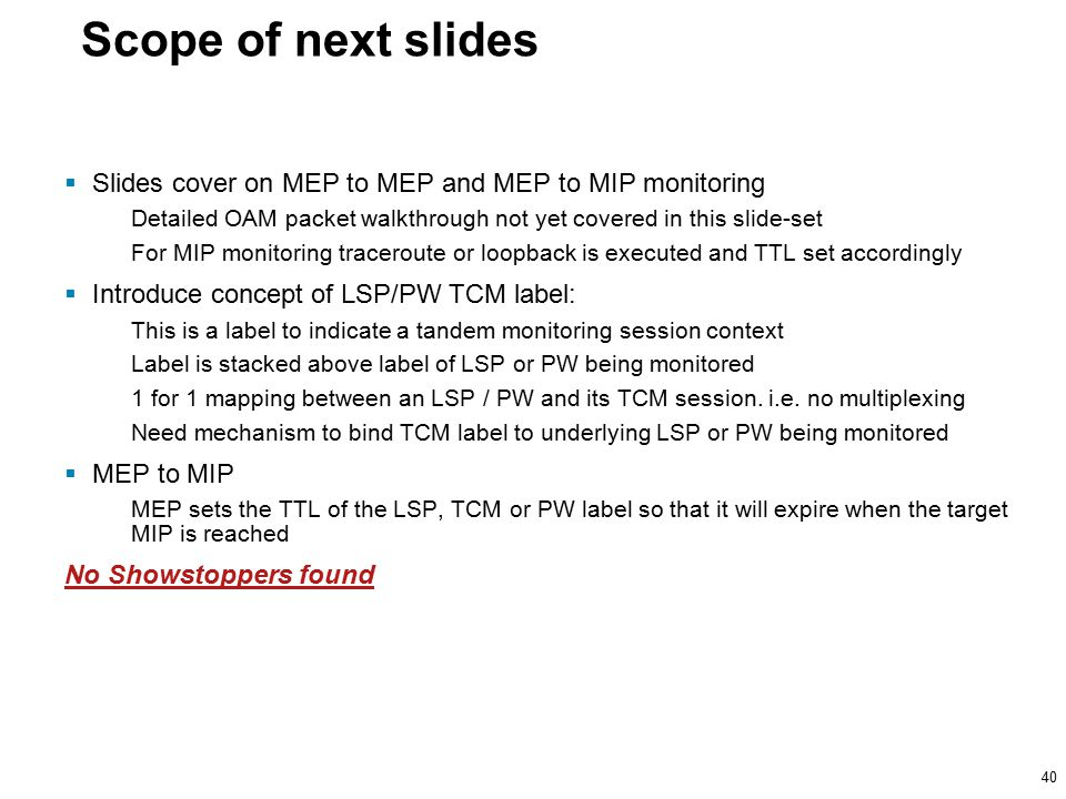40 Scope of next slides  Slides cover on MEP to MEP and MEP to MIP monitoring Detailed OAM packet walkthrough not yet covered in this slide-set For MIP monitoring traceroute or loopback is executed and TTL set accordingly  Introduce concept of LSP/PW TCM label: This is a label to indicate a tandem monitoring session context Label is stacked above label of LSP or PW being monitored 1 for 1 mapping between an LSP / PW and its TCM session.