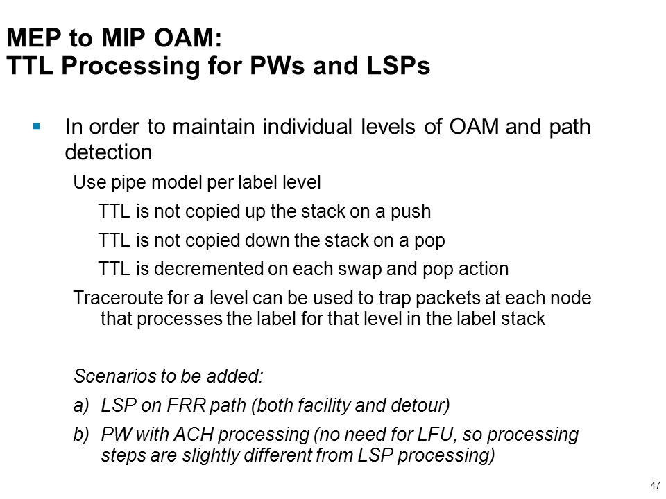 47 MEP to MIP OAM: TTL Processing for PWs and LSPs  In order to maintain individual levels of OAM and path detection Use pipe model per label level TTL is not copied up the stack on a push TTL is not copied down the stack on a pop TTL is decremented on each swap and pop action Traceroute for a level can be used to trap packets at each node that processes the label for that level in the label stack Scenarios to be added: a)LSP on FRR path (both facility and detour) b)PW with ACH processing (no need for LFU, so processing steps are slightly different from LSP processing)