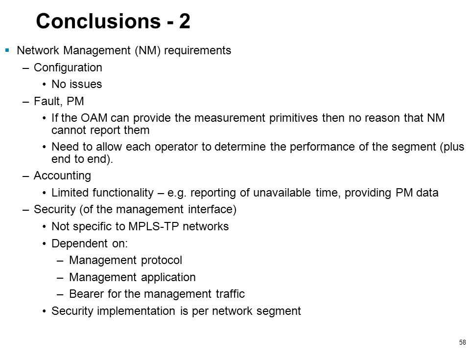 58 Conclusions - 2  Network Management (NM) requirements –Configuration No issues –Fault, PM If the OAM can provide the measurement primitives then no reason that NM cannot report them Need to allow each operator to determine the performance of the segment (plus end to end).
