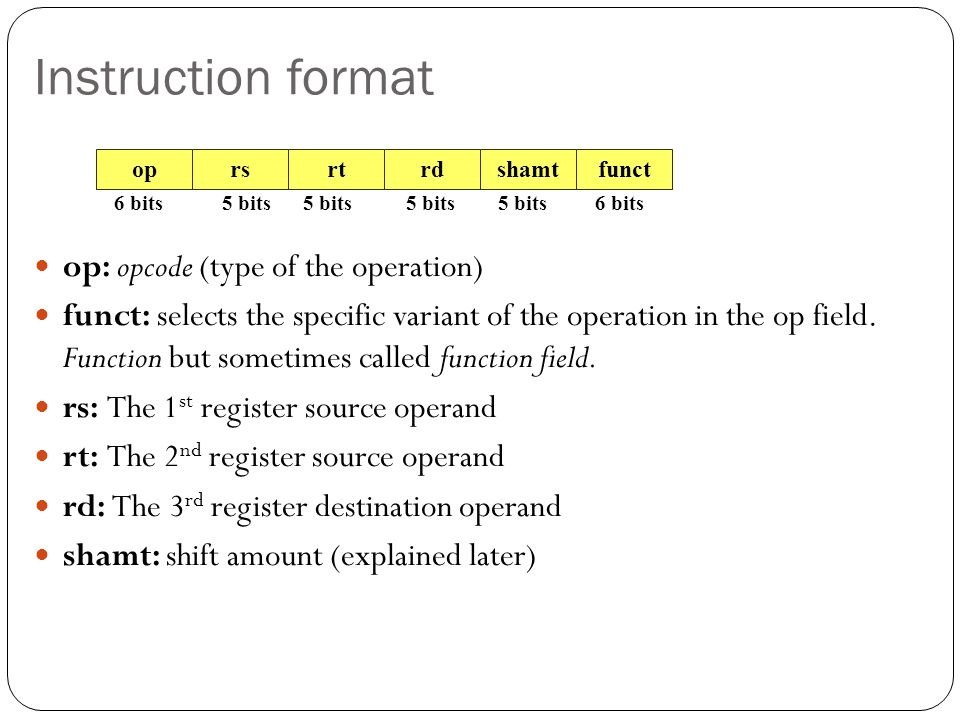 Instruction format op: opcode (type of the operation) funct: selects the specific variant of the operation in the op field.