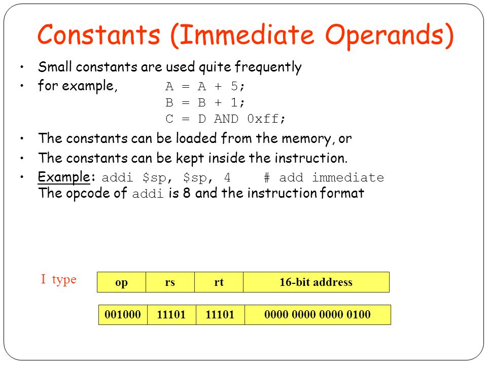 Constants (Immediate Operands) Small constants are used quite frequently for example, A = A + 5; B = B + 1; C = D AND 0xff; The constants can be loaded from the memory, or The constants can be kept inside the instruction.