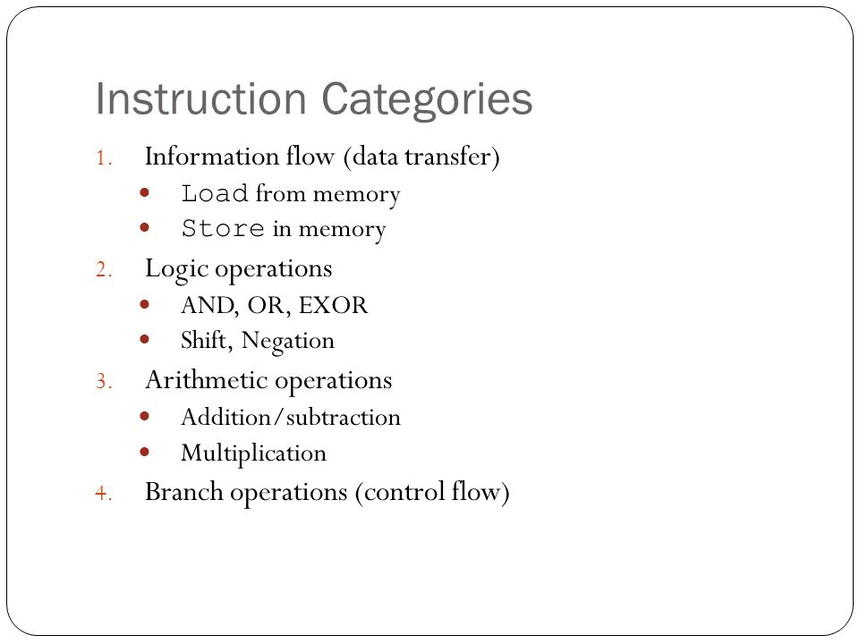 Instruction Categories 1.Information flow (data transfer) Load from memory Store in memory 2.