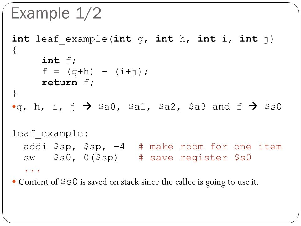 Example 1/2 int leaf_example(int g, int h, int i, int j) { int f; f = (g+h) – (i+j); return f; } g, h, i, j  $a0, $a1, $a2, $a3 and f  $s0 leaf_example: addi $sp, $sp, -4 # make room for one item sw $s0, 0($sp) # save register $s0...