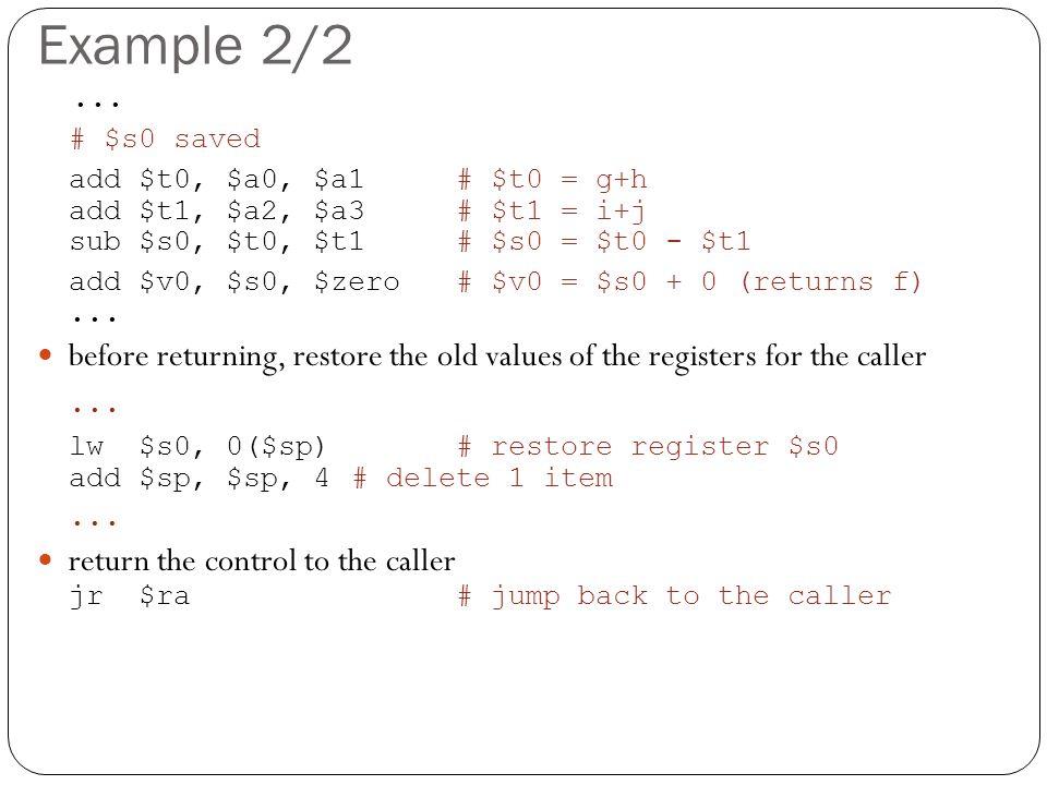 Example 2/2... # $s0 saved add $t0, $a0, $a1# $t0 = g+h add $t1, $a2, $a3# $t1 = i+j sub $s0, $t0, $t1 # $s0 = $t0 - $t1 add $v0, $s0, $zero # $v0 = $