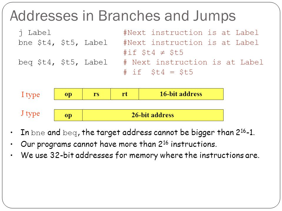 Addresses in Branches and Jumps j Label#Next instruction is at Label bne $t4, $t5, Label#Next instruction is at Label #if $t4  $t5 beq $t4, $t5, Label# Next instruction is at Label # if $t4 = $t5 oprsrt16-bit address op26-bit address J type I type In bne and beq, the target address cannot be bigger than 2 16 -1.