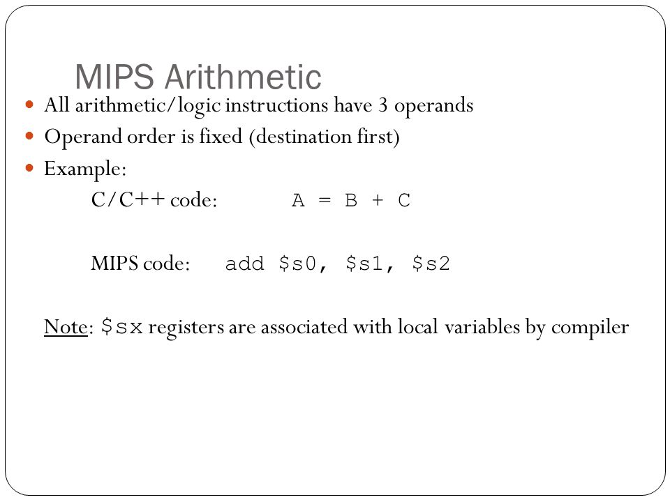 MIPS Arithmetic All arithmetic/logic instructions have 3 operands Operand order is fixed (destination first) Example: C/C++ code: A = B + C MIPS code: add $s0, $s1, $s2 Note: $sx registers are associated with local variables by compiler