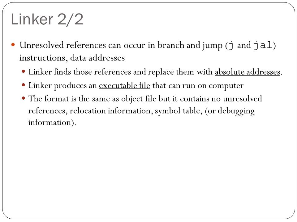 Linker 2/2 Unresolved references can occur in branch and jump ( j and jal ) instructions, data addresses Linker finds those references and replace them with absolute addresses.