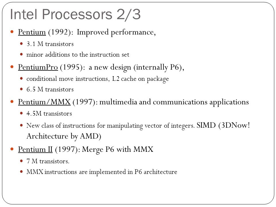 Intel Processors 2/3 Pentium (1992): Improved performance, 3.1 M transistors minor additions to the instruction set PentiumPro (1995): a new design (internally P6), conditional move instructions, L2 cache on package 6.5 M transistors Pentium/MMX (1997): multimedia and communications applications 4.5M transistors New class of instructions for manipulating vector of integers.