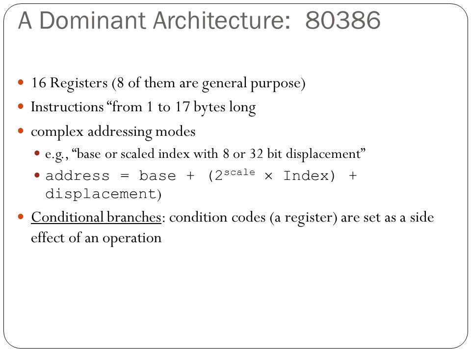 A Dominant Architecture: 80386 16 Registers (8 of them are general purpose) Instructions from 1 to 17 bytes long complex addressing modes e.g., base or scaled index with 8 or 32 bit displacement address = base + (2 scale  Index) + displacement ) Conditional branches: condition codes (a register) are set as a side effect of an operation