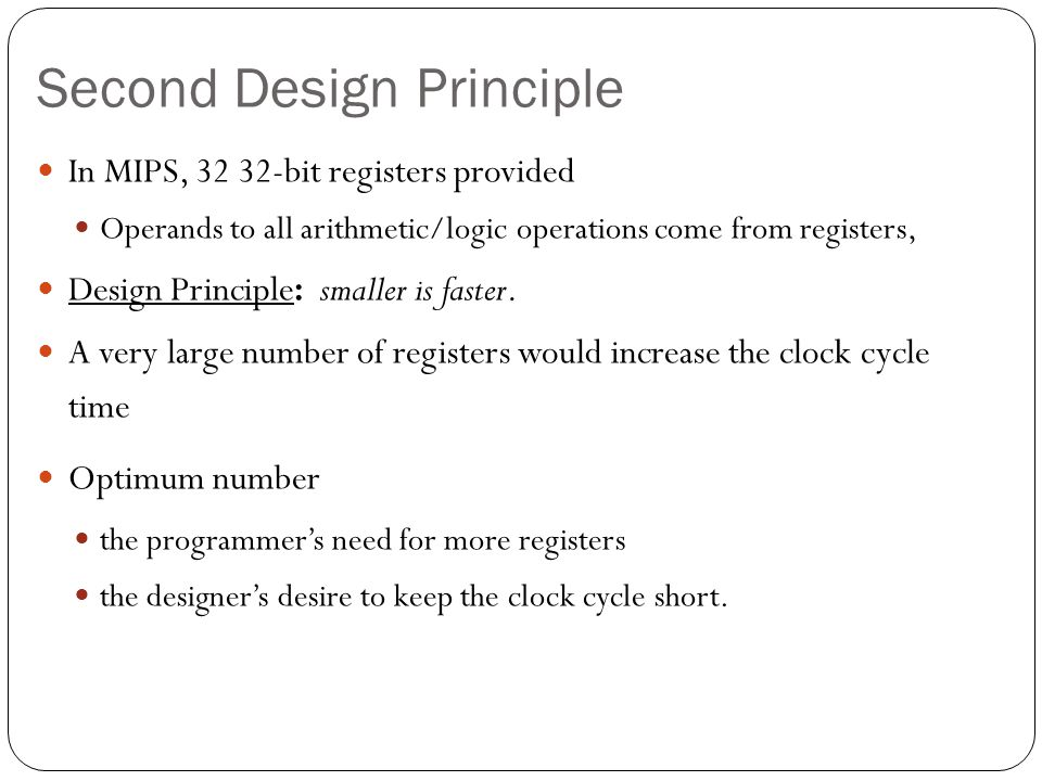 Second Design Principle In MIPS, 32 32-bit registers provided Operands to all arithmetic/logic operations come from registers, Design Principle: smaller is faster.